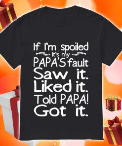 If I'm spoiled Papa's fault Saw it Liked it Told Papa Got it shirt