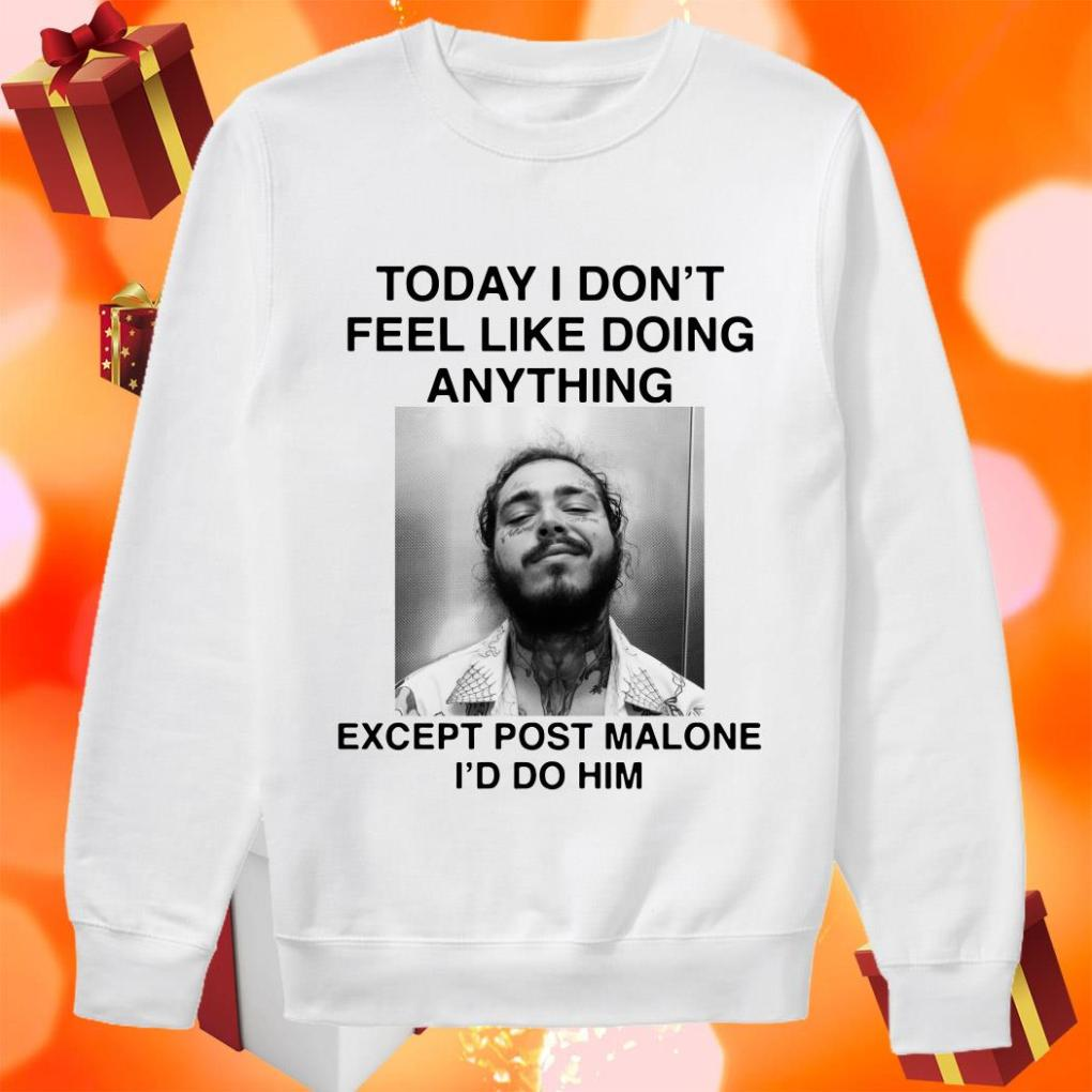 Today I Don't Feel Like Doing Anything Except Post Malone I'd Do Him sweater