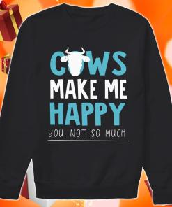 Cows make me happy you not so much Sweater