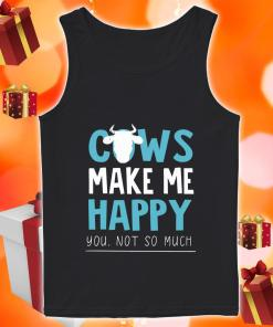 Cows make me happy you not so much Tank top