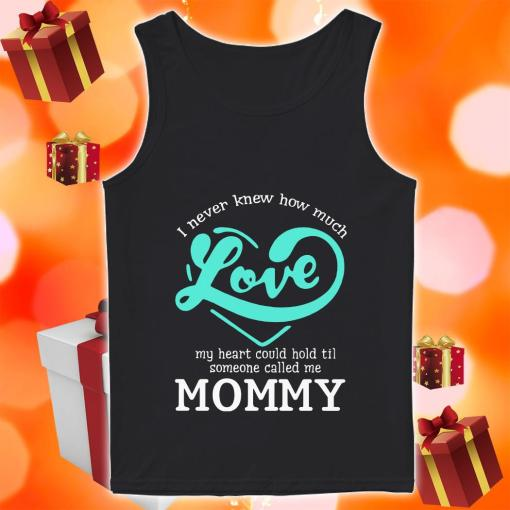 I never knew how much love my heart could hold till someone called me mommy Tank top
