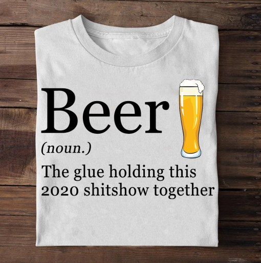 Beer the glue holding this 2020 shitshiw together shirt 1 Picturestees Clothing - T Shirt Printing on Demand