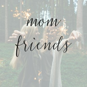 6 Must-Have Qualities I Look For in Mom Friends