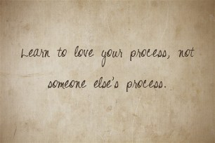 learn to love your process, not someone else's.