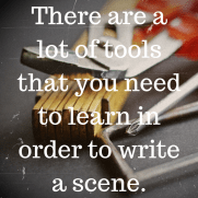 There are a lot of tools that you need to learn in order to write a scene.