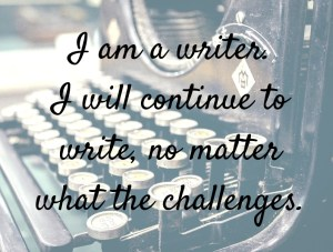I am a writer. I will continue to write no matter what the challenges.