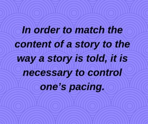 In order to match the content of a story to the way a story is told, it is necessary to control one's pacing.