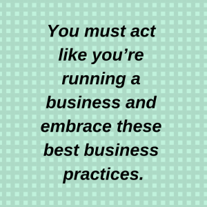 You must act like you're running a business and embrace these best practices.