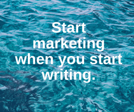 Start marketing when you start writing.