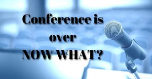 Conference is over - Now What?