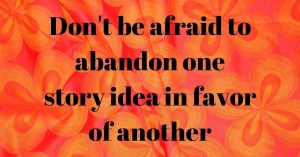 Don't be afraid to abandon one story idea for another.