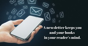 A newsletter keeps you and your books in your readers mind.