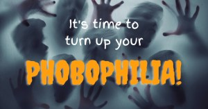It's time to turn up your phobophilia