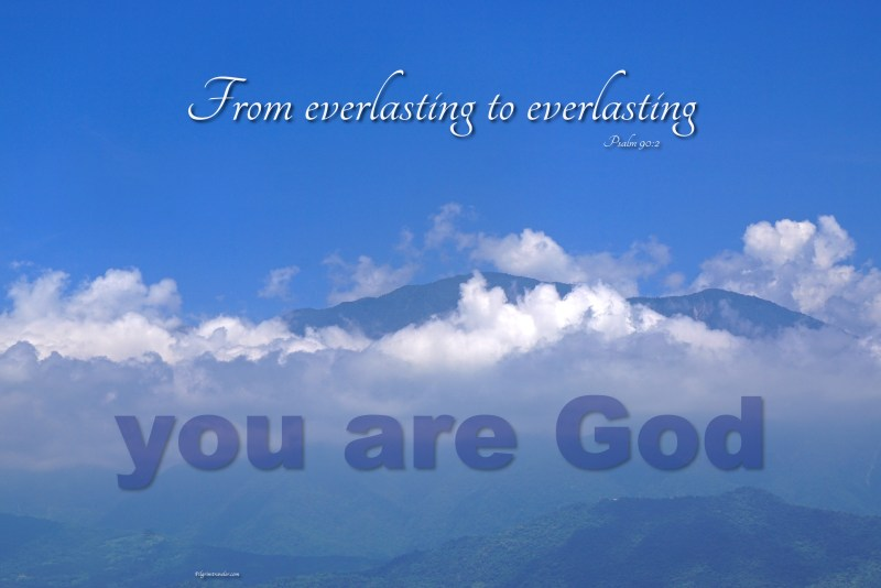 """Psalm 90:2 """"Before the mountains were born or you brought forth the whole world, from everlasting to everlasting you are God."""""""