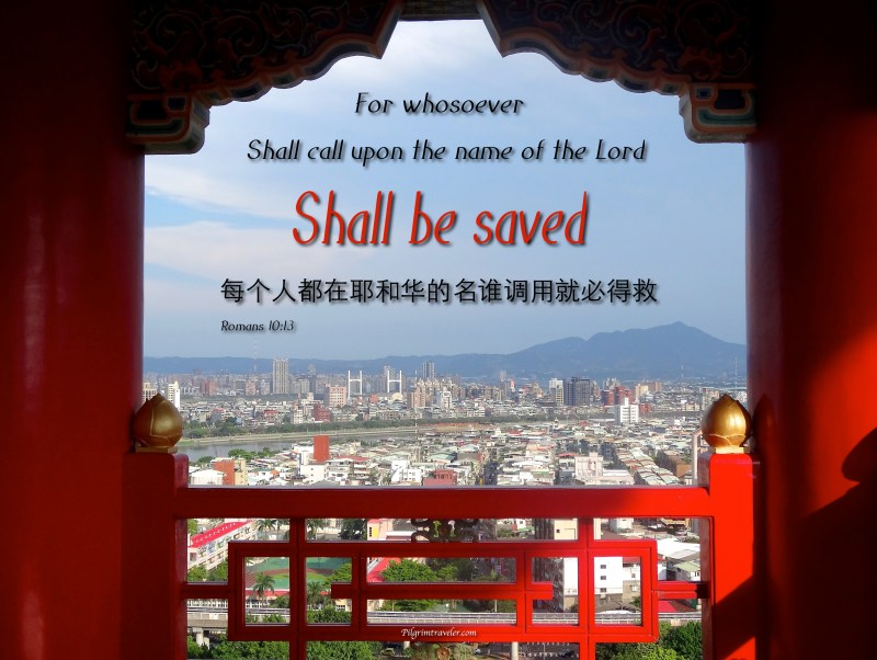 "Romans 10:13 ""For whosoever shall call upon the name of the Lord shall be saved."""