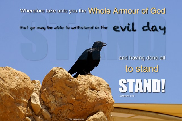 "Ephesians 6:13 ""Take the whole armour of God, that ye may be able to withstand in the evil day."""