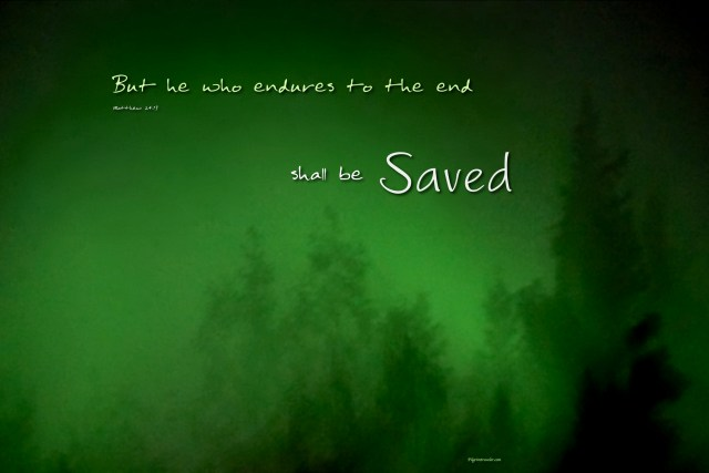 "Matthew 24:13 ""But he who endures to the end shall be Saved."""