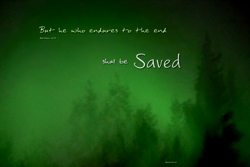 """Matthew 24:13 """"But he who endures to the end shall be Saved."""""""