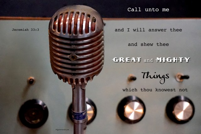 "Jeremiah 33:3 ""Call unto me, and I will answer thee, and show thee great and mighty things, which thou knowest not."""