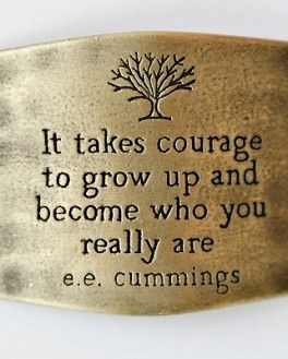 It takes courage to grow up and become who you really are. E. E. Cummings