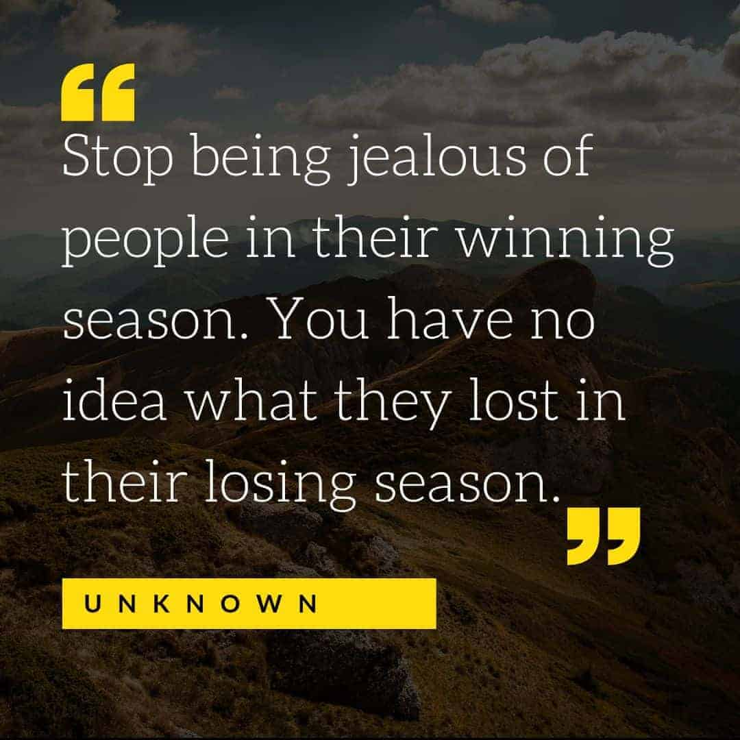 Stop being jealous of people in their winning season. You have no idea what they lost in their losing season. Unknown