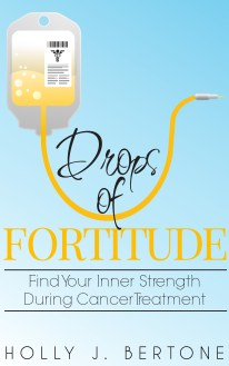 Drops of Fortitude: Find Your Inner Strength During Cancer Treatment book by Holly Bertone