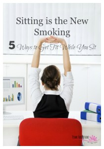 Sitting is the New Smoking: 5 Ways to Get Fit While You Sit