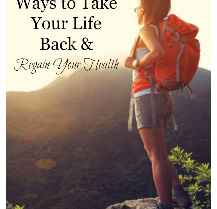 The Top 3 Ways to Take Your Life Back and Regain Your Health