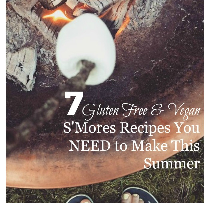 7 Gluten Free and Vegan S'Mores Recipes You NEED to Make This Summer