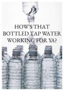 How's That Bottled Tap Water Working for Ya?