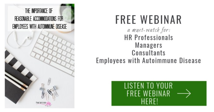 In this FREE Webinar, I'm going to show you how understanding reasonable accommodations for employees with Autoimmune Disease means that you are no longer ignoring an invisible illness but instead supporting your employees in a legal and collaborative way. This Webinar is a must-watch for HR professionals, managers, and consultants, along with employees who have an Autoimmune Disease.