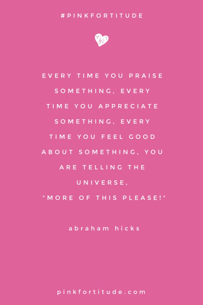 """Every time you praise something, every time you appreciate something, every time you feel good about something, you are telling the universe, more of this please."" - Abraham Hicks Inspirational Quote"