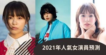 日網「2021年人氣女演員預測」排行榜出爐 | 平手友梨奈潛力無限~ 實力派橋本愛備受期待~