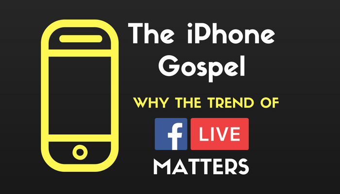 The iPhone Gospel: Why the Trend of Facebook Live Matters