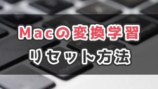 Macのライブ変換がおかしい?キーボード変換学習のリセット方法_サムネ