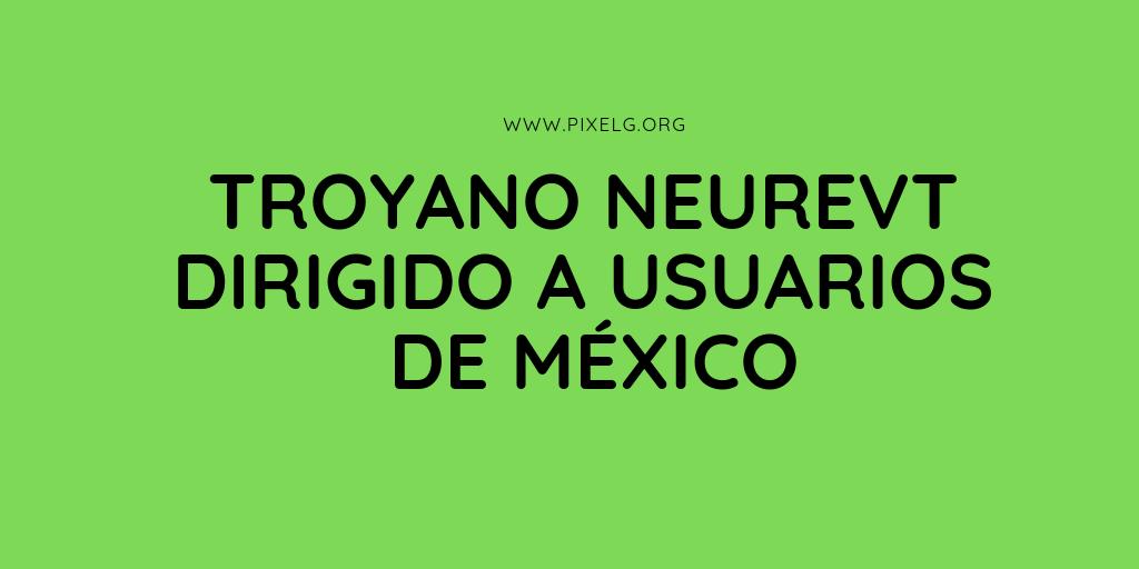 ESET Detecta nueva campaña del troyano Neurevt dirigida a usuarios de México