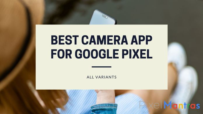 list of best camera app for Google Pixel & Google Pixel XL Google Pixel 2 &Google Pixel 2 XL Google Pixel 3 &Google Pixel 3 XL Google Pixel 4 & Google Pixel 4 XL