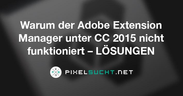 Warum der Adobe Extension Manager unter CC2015 nicht funktioniert – Lösungen