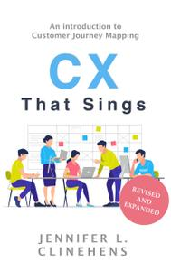 CX That Sings: An introduction to Customer Journey Mapping, Revised & Updated Edition