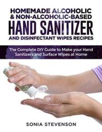 HOMEMADE ALCOHOLIC & NON-ALCOHOLIC-BASED HAND SANITIZER AND DISINFECTANT WIPES RECIPES