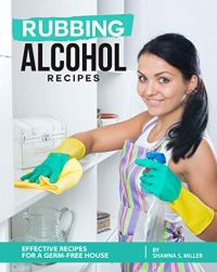 Rubbing Alcohol Recipes: Effective Recipes for a Germ-Free House