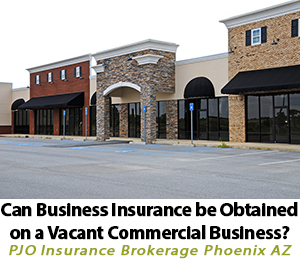 Can Business Insurance Be Obtained On A Vacant Commercial Business? By PJO Insurance Brokerage in Phoenix Arizona