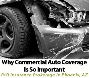 Why Commercial Auto Coverage Is So Important in Phoenix Arizona - Business Insurance by PJO Brokerage