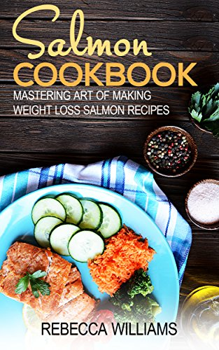 Salmon Recipes: Mastering Art of Making Weight Loss Salmon Recipes