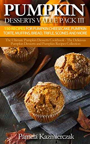 Pumpkin Desserts Value Pack III - 150 Recipes For Pumpkin Cheesecake, Pumpkin Torte, Muffins, Bread, Trifle, Scones and More (The Ultimate Pumpkin Desserts ... Desserts and Pumpkin Recipes Collection 12)