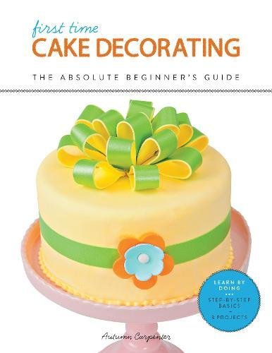 First Time Cake Decorating: The Absolute Beginner's Guide—Learn by Doing * Step-by-Step Basics + Projects