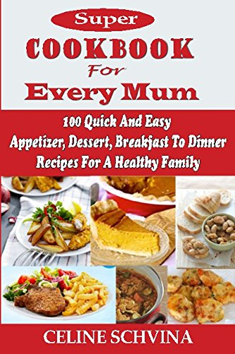 Super Cookbook For Every Mum: 100 Quick And Easy Appetizer, Dessert, Breakfast To Dinner Recipes For A Healthy Family