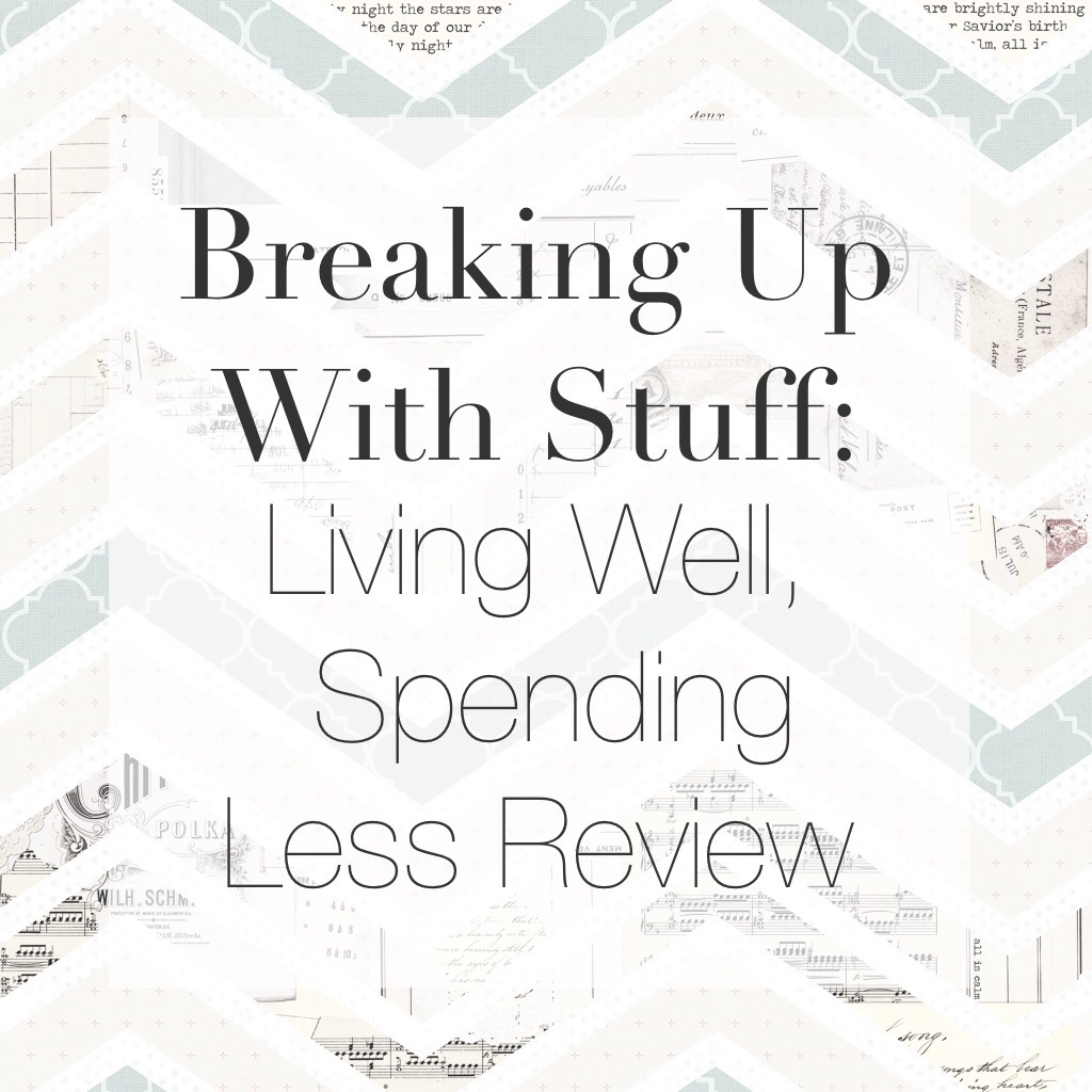 Breaking Up With Stuff Living Well Spending Less Review