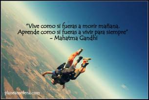 'Vive como si fueras a morir mañana. Aprende como si fueras a vivir para siempre' - Mahatma Gandhi