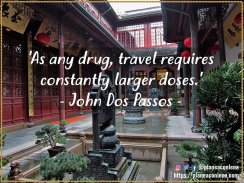 'As any drug, travel requires constantly larger doses.' - John Dos Passos